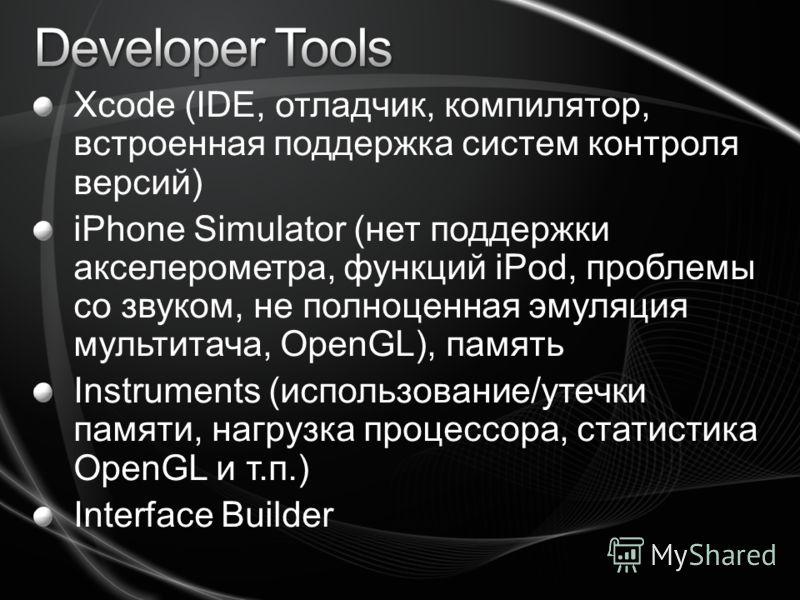 Xcode (IDE, отладчик, компилятор, встроенная поддержка систем контроля версий) iPhone Simulator (нет поддержки акселерометра, функций iPod, проблемы со звуком, не полноценная эмуляция мультитача, OpenGL), память Instruments (использование/утечки памя