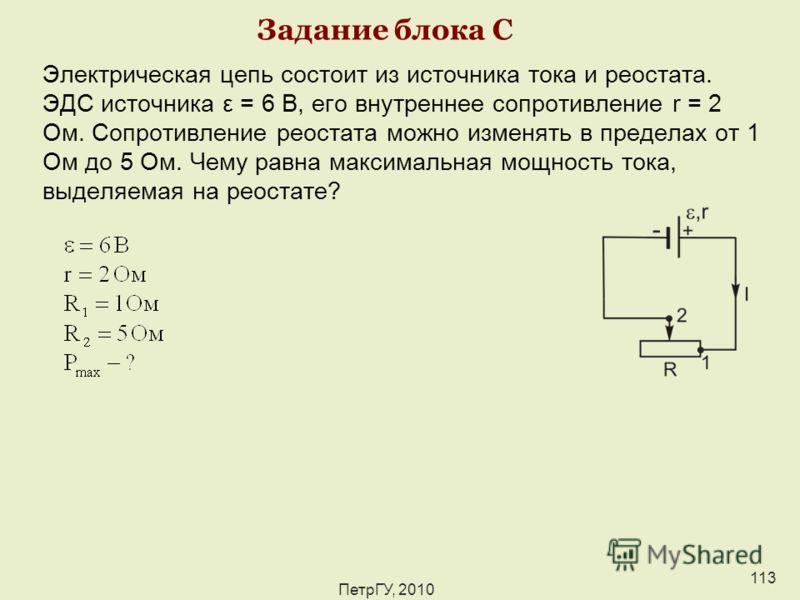 ПетрГУ, 2010 113 Задание блока С Электрическая цепь состоит из источника тока и реостата. ЭДС источника ε = 6 В, его внутреннее сопротивление r = 2 Ом. Сопротивление реостата можно изменять в пределах от 1 Ом до 5 Ом. Чему равна максимальная мощность