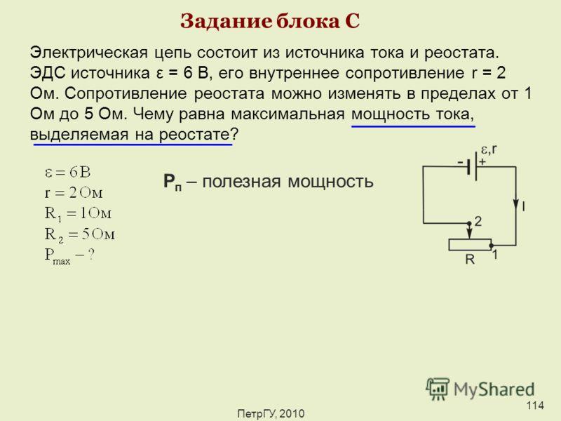 ПетрГУ, 2010 114 Задание блока С Электрическая цепь состоит из источника тока и реостата. ЭДС источника ε = 6 В, его внутреннее сопротивление r = 2 Ом. Сопротивление реостата можно изменять в пределах от 1 Ом до 5 Ом. Чему равна максимальная мощность