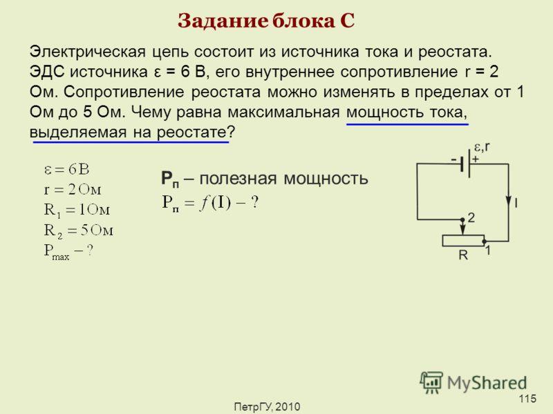 ПетрГУ, 2010 115 Задание блока С Электрическая цепь состоит из источника тока и реостата. ЭДС источника ε = 6 В, его внутреннее сопротивление r = 2 Ом. Сопротивление реостата можно изменять в пределах от 1 Ом до 5 Ом. Чему равна максимальная мощность