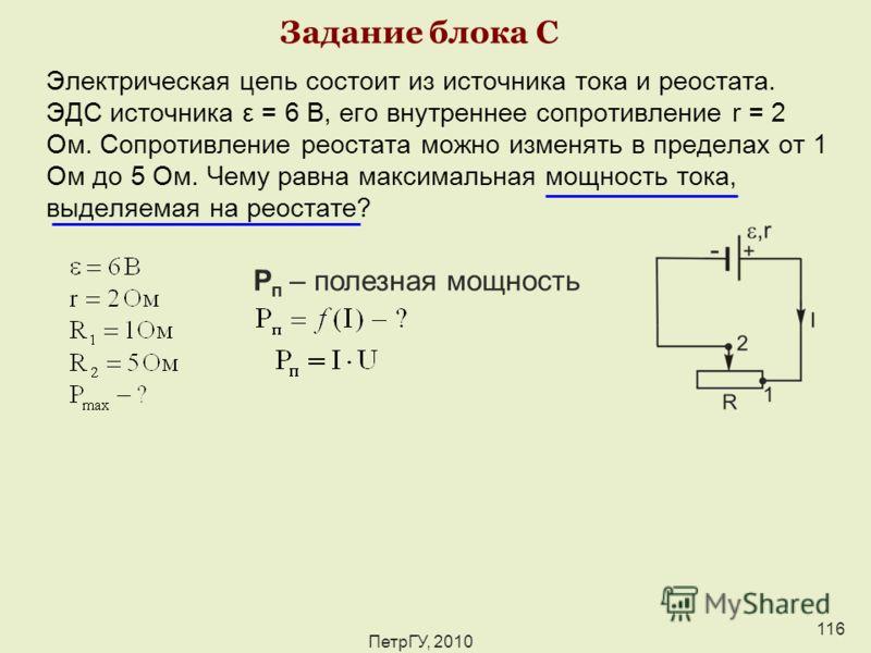 ПетрГУ, 2010 116 Задание блока С Электрическая цепь состоит из источника тока и реостата. ЭДС источника ε = 6 В, его внутреннее сопротивление r = 2 Ом. Сопротивление реостата можно изменять в пределах от 1 Ом до 5 Ом. Чему равна максимальная мощность