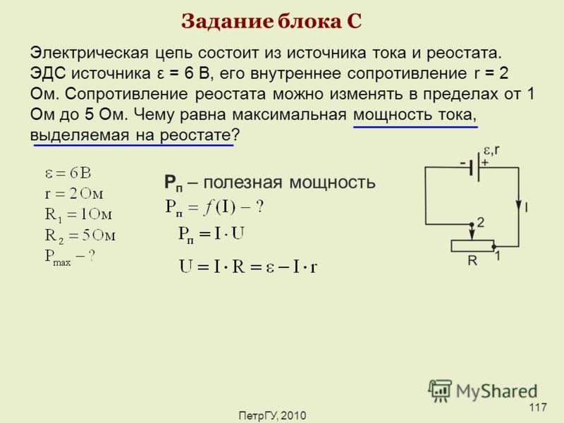 ПетрГУ, 2010 117 Задание блока С Электрическая цепь состоит из источника тока и реостата. ЭДС источника ε = 6 В, его внутреннее сопротивление r = 2 Ом. Сопротивление реостата можно изменять в пределах от 1 Ом до 5 Ом. Чему равна максимальная мощность