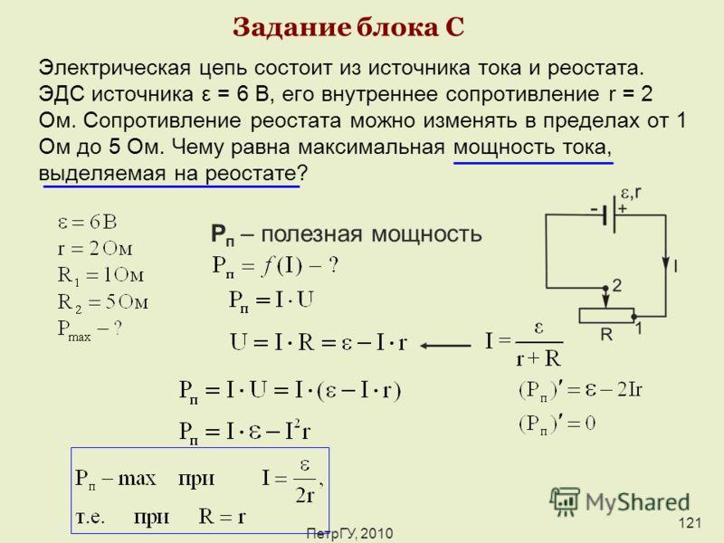 ПетрГУ, 2010 121 Задание блока С Электрическая цепь состоит из источника тока и реостата. ЭДС источника ε = 6 В, его внутреннее сопротивление r = 2 Ом. Сопротивление реостата можно изменять в пределах от 1 Ом до 5 Ом. Чему равна максимальная мощность