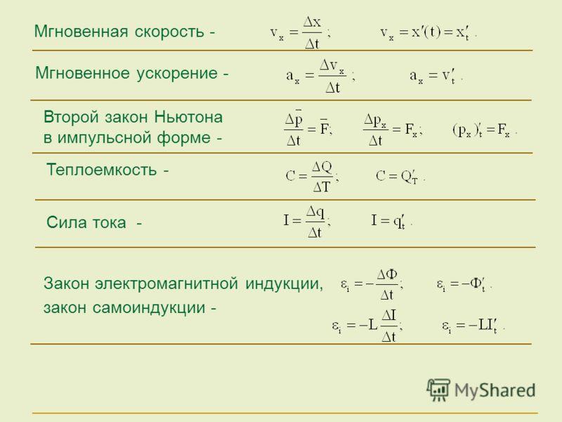 Сила тока - Мгновенное ускорение - Мгновенная скорость - Второй закон Ньютона в импульсной форме - Закон электромагнитной индукции, закон самоиндукции - Теплоемкость -