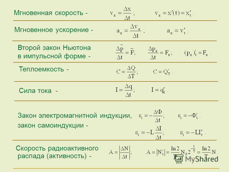 Сила тока - Мгновенное ускорение - Мгновенная скорость - Второй закон Ньютона в импульсной форме - Закон электромагнитной индукции, закон самоиндукции - Скорость радиоактивного распада (активность) - Теплоемкость -
