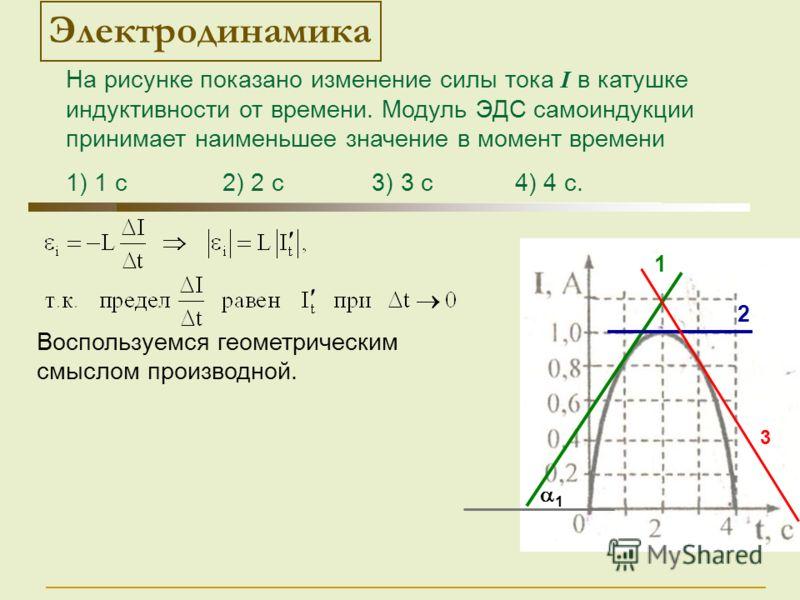 1 Воспользуемся геометрическим смыслом производной. 1 2 Электродинамика 3 На рисунке показано изменение силы тока I в катушке индуктивности от времени. Модуль ЭДС самоиндукции принимает наименьшее значение в момент времени 1) 1 с 2) 2 с 3) 3 с 4) 4 с