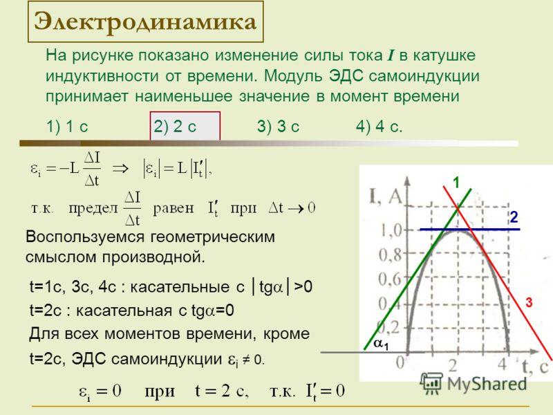 На рисунке показано изменение силы тока I в катушке индуктивности от времени. Модуль ЭДС самоиндукции принимает наименьшее значение в момент времени 1) 1 с 2) 2 с 3) 3 с 4) 4 с. t=1c, 3c, 4c : касательные с tg>0 t=2c : касательная с tg =0 Для всех мо
