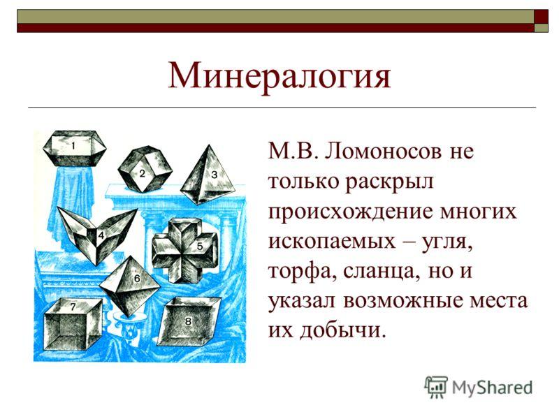Минералогия М.В. Ломоносов не только раскрыл происхождение многих ископаемых – угля, торфа, сланца, но и указал возможные места их добычи.