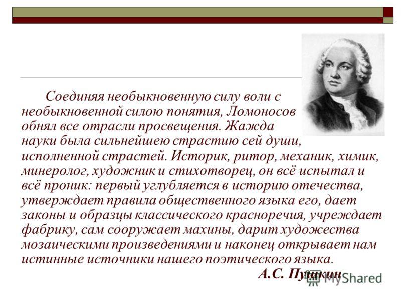 Соединяя необыкновенную силу воли с необыкновенной силою понятия, Ломоносов обнял все отрасли просвещения. Жажда науки была сильнейшею страстию сей души, исполненной страстей. Историк, ритор, механик, химик, минеролог, художник и стихотворец, он всё
