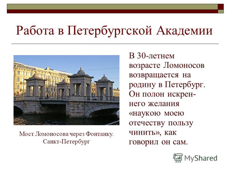 Работа в Петербургской Академии В 30-летнем возрасте Ломоносов возвращается на родину в Петербург. Он полон искрен- него желания «наукою моею отечеству пользу чинить», как говорил он сам. Мост Ломоносова через Фонтанку. Санкт-Петербург