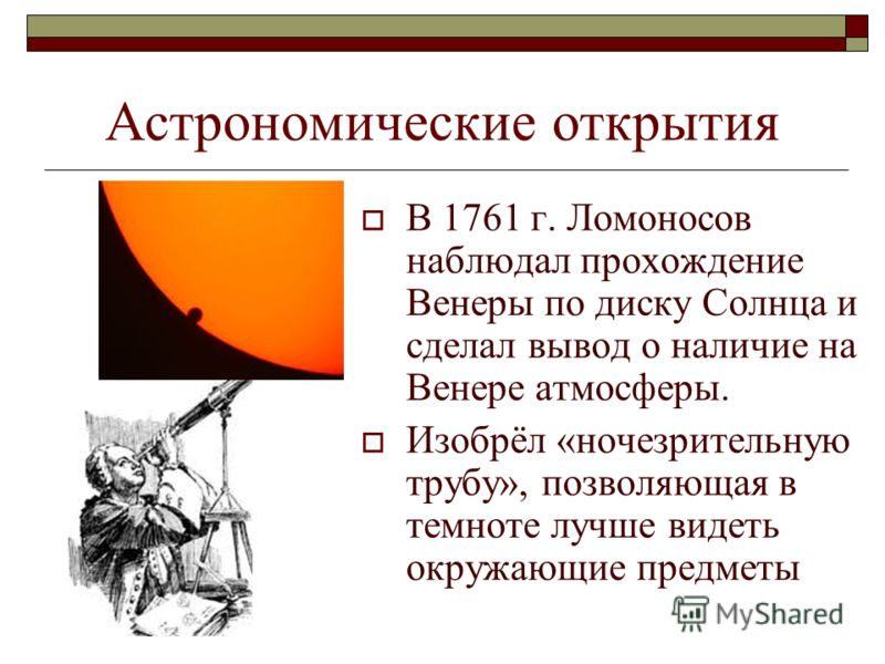 Астрономические открытия В 1761 г. Ломоносов наблюдал прохождение Венеры по диску Солнца и сделал вывод о наличие на Венере атмосферы. Изобрёл «ночезрительную трубу», позволяющая в темноте лучше видеть окружающие предметы