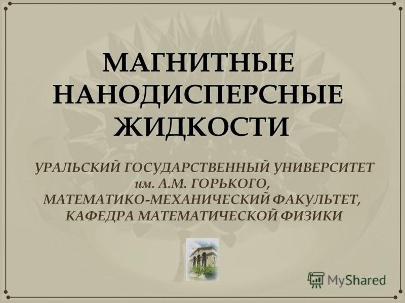 МАГНИТНЫЕНАНОДИСПЕРСНЫЕЖИДКОСТИ УРАЛЬСКИЙ ГОСУДАРСТВЕННЫЙ УНИВЕРСИТЕТ им. А.М. ГОРЬКОГО, МАТЕМАТИКО-МЕХАНИЧЕСКИЙ ФАКУЛЬТЕТ, КАФЕДРА МАТЕМАТИЧЕСКОЙ ФИЗИКИ