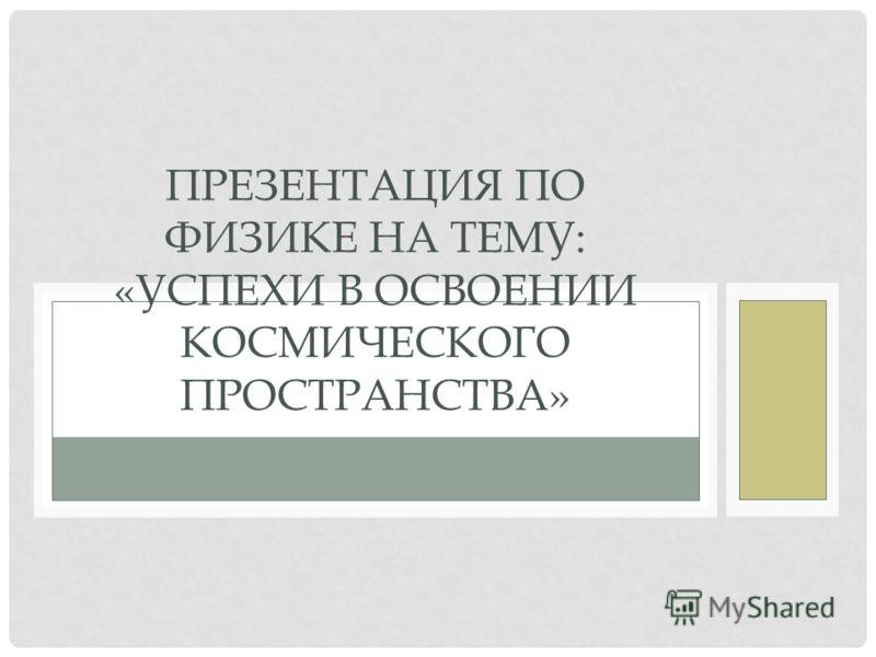 ПРЕЗЕНТАЦИЯ ПО ФИЗИКЕ НА ТЕМУ: «УСПЕХИ В ОСВОЕНИИ КОСМИЧЕСКОГО ПРОСТРАНСТВА»