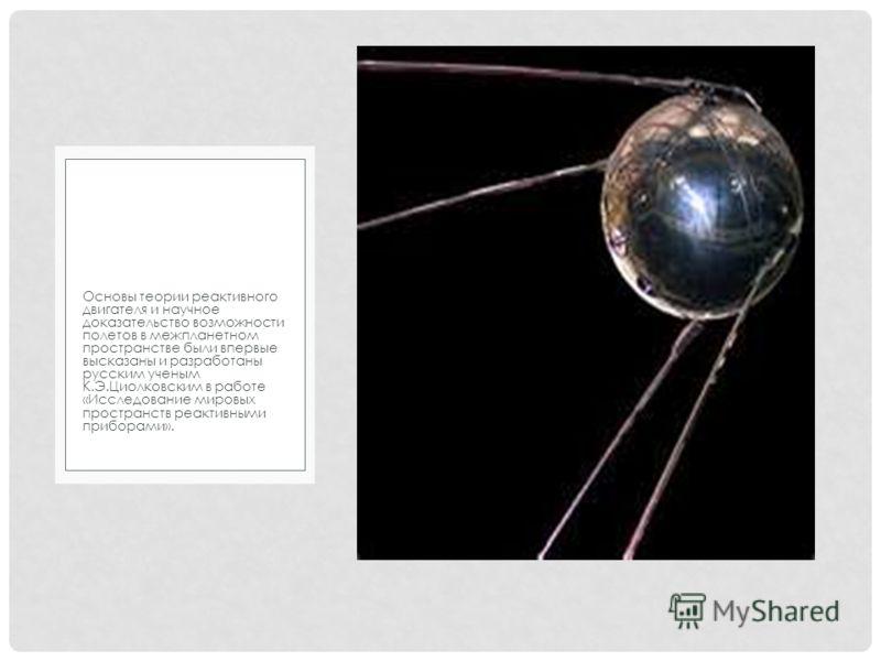 Основы теории реактивного двигателя и научное доказательство возможности полетов в межпланетном пространстве были впервые высказаны и разработаны русским ученым К.Э.Циолковским в работе «Исследование мировых пространств реактивными приборами».