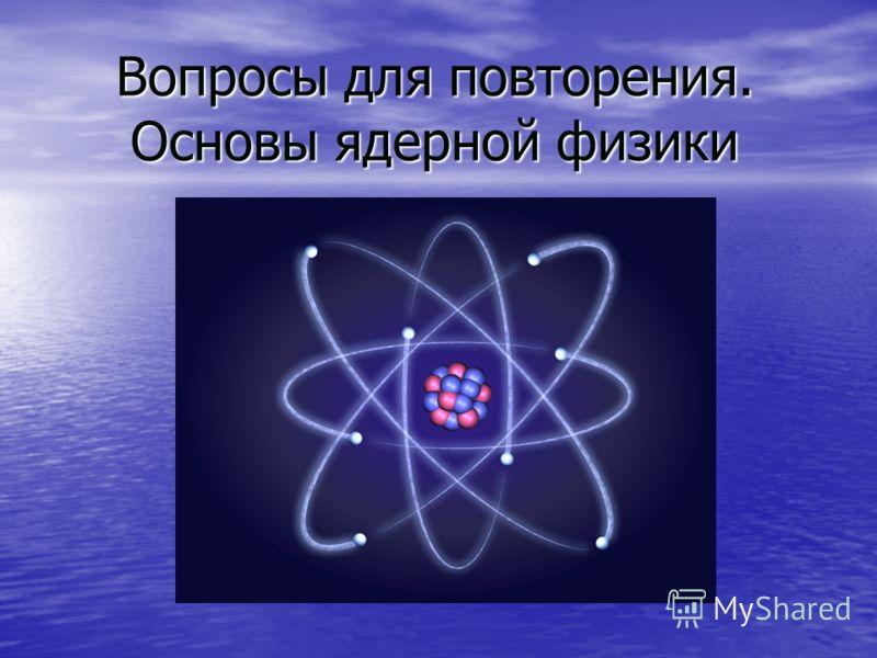 Вопросы для повторения. Основы ядерной физики