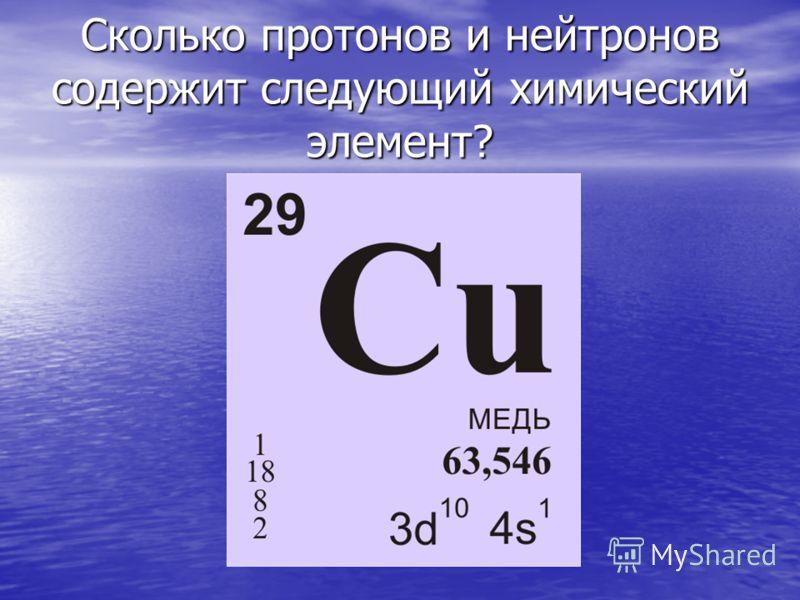 Сколько протонов и нейтронов содержит следующий химический элемент?