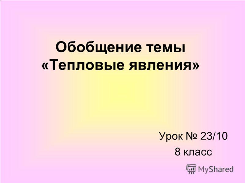 Обобщение темы «Тепловые явления» Урок 23/10 8 класс