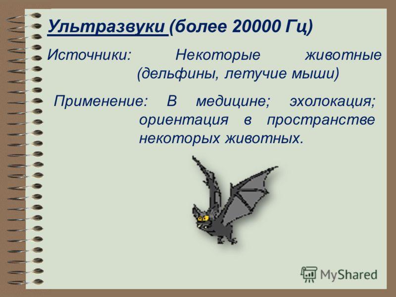Ультразвуки (более 20000 Гц) Источники: Некоторые животные (дельфины, летучие мыши) Применение: В медицине; эхолокация; ориентация в пространстве некоторых животных.