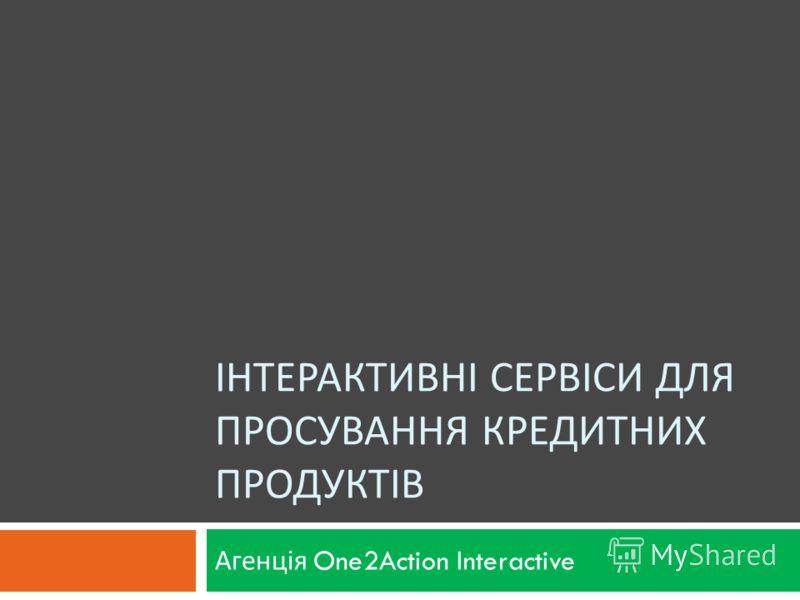 ІНТЕРАКТИВНІ СЕРВІСИ ДЛЯ ПРОСУВАННЯ КРЕДИТНИХ ПРОДУКТІВ Агенція One2Action Interactive