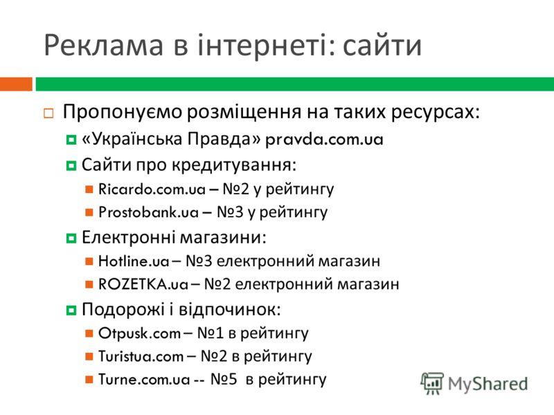 Реклама в інтернеті : сайти Пропонуємо розміщення на таких ресурсах : « Українська Правда » pravda.com.ua Сайти про кредитування : Ricardo.com.ua – 2 у рейтингу Prostobank.ua – 3 у рейтингу Електронні магазини : Hotline.ua – 3 електронний магазин ROZ