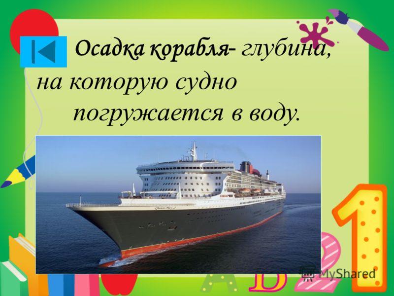 Осадка корабля - глубина, на которую судно погружается в воду.