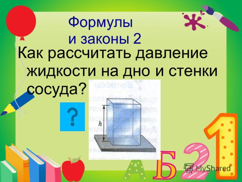Формулы и законы 2 Как рассчитать давление жидкости на дно и стенки сосуда?