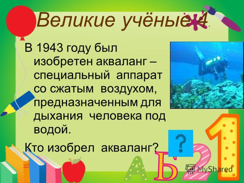 Великие учёные 4 В 1943 году был изобретен акваланг – специальный аппарат со сжатым воздухом, предназначенным для дыхания человека под водой. Кто изобрел акваланг?