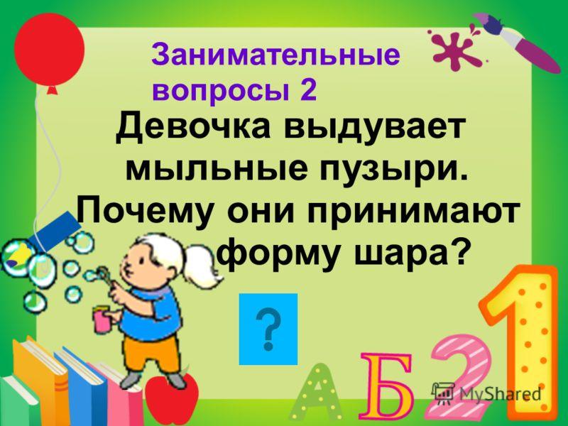 Занимательные вопросы 2 Девочка выдувает мыльные пузыри. Почему они принимают форму шара?