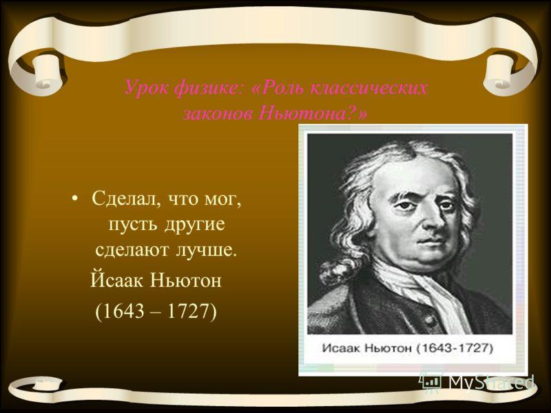 Урок физике: «Роль классических законов Ньютона?» Сделал, что мог, пусть другие сделают лучше. Йсаак Ньютон (1643 – 1727)
