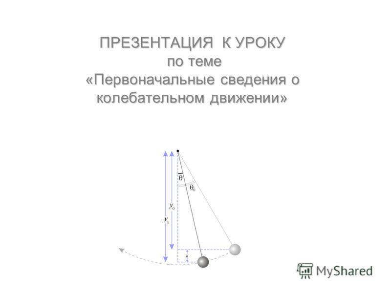 ПРЕЗЕНТАЦИЯ К УРОКУ по теме «Первоначальные сведения о колебательном движении»