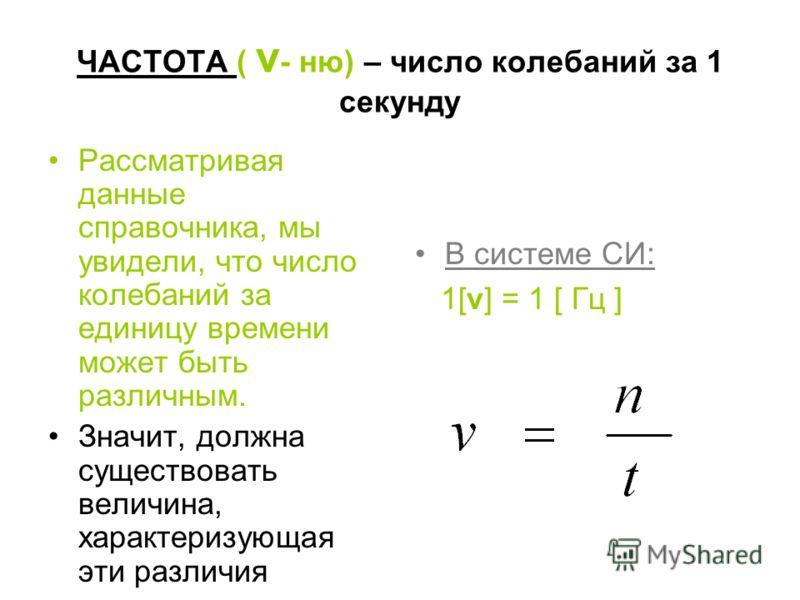 ЧАСТОТА ( ν - ню) – число колебаний за 1 секунду Рассматривая данные справочника, мы увидели, что число колебаний за единицу времени может быть различным. Значит, должна существовать величина, характеризующая эти различия В системе СИ: 1[ν] = 1 [ Гц