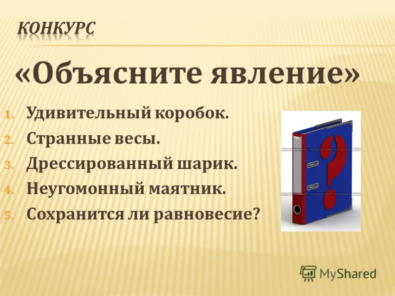 «Объясните явление» 1. Удивительный коробок. 2. Странные весы. 3. Дрессированный шарик. 4. Неугомонный маятник. 5. Сохранится ли равновесие?