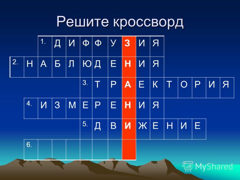 Решите кроссворд 1. ДИФФУЗИЯ 2. НАБЛЮДЕНИЯ 3. ТРАЕКТОРИЯ 4. ИЗМЕРЕНИЯ 5. ДВИЖЕНИЕ 6.