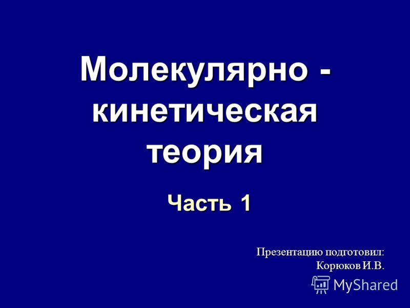Молекулярно - кинетическая теория Часть 1 Презентацию подготовил: Корюков И.В.