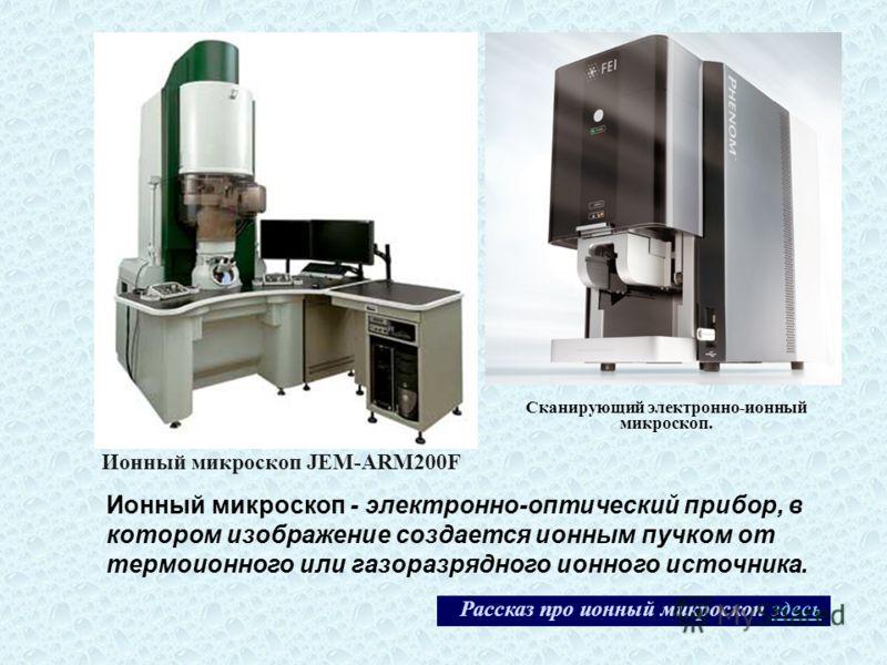 Сканирующий электронно-ионный микроскоп. Ионный микроскоп JEM-ARM200F Рассказ про ионный микроскоп здесьздесь Ионный микроскоп - электронно-оптический прибор, в котором изображение создается ионным пучком от термоионного или газоразрядного ионного ис