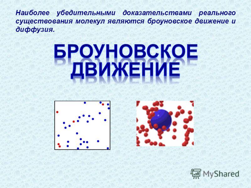 Наиболее убедительными доказательствами реального существования молекул являются броуновское движение и диффузия.