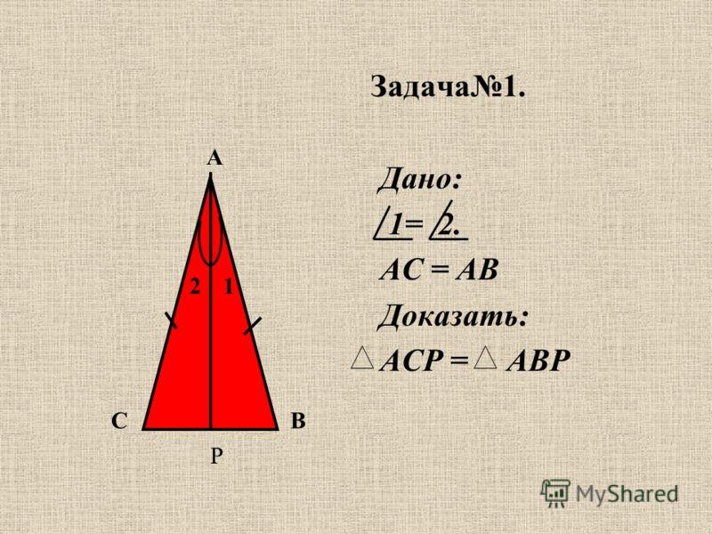 Задача1. Дано: 1= 2. АС = АВ Доказать: АСР = АВР С А В 21 Р