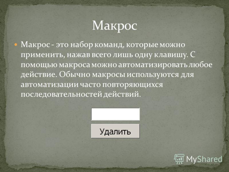 Макрос - это набор команд, которые можно применить, нажав всего лишь одну клавишу. С помощью макроса можно автоматизировать любое действие. Обычно макросы используются для автоматизации часто повторяющихся последовательностей действий.