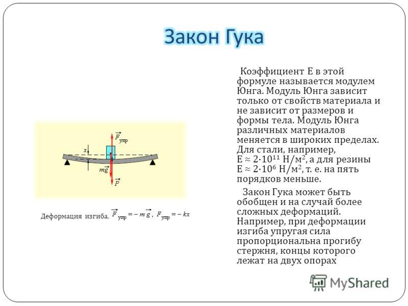 Деформация изгиба. Коэффициент E в этой формуле называется модулем Юнга. Модуль Юнга зависит только от свойств материала и не зависит от размеров и формы тела. Модуль Юнга различных материалов меняется в широких пределах. Для стали, например, E 2·10
