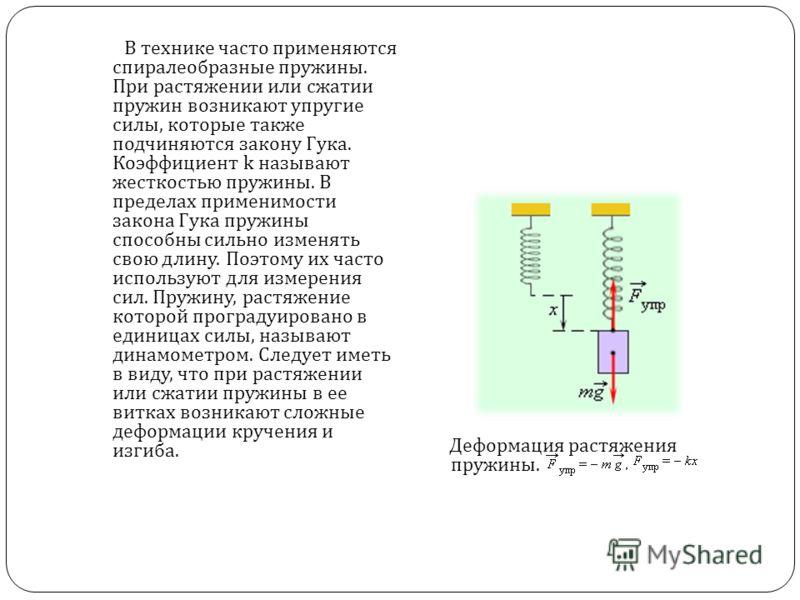 В технике часто применяются спиралеобразные пружины. При растяжении или сжатии пружин возникают упругие силы, которые также подчиняются закону Гука. Коэффициент k называют жесткостью пружины. В пределах применимости закона Гука пружины способны сильн