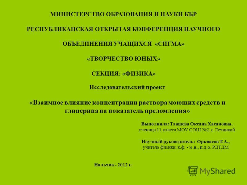 МИНИСТЕРСТВО ОБРАЗОВАНИЯ И НАУКИ КБР РЕСПУБЛИКАНСКАЯ ОТКРЫТАЯ КОНФЕРЕНЦИЯ НАУЧНОГО ОБЪЕДИНЕНИЯ УЧАЩИХСЯ «СИГМА» «ТВОРЧЕСТВО ЮНЫХ» СЕКЦИЯ: «ФИЗИКА» Исследовательский проект «Взаимное влияние концентрации раствора моющих средств и глицерина на показате