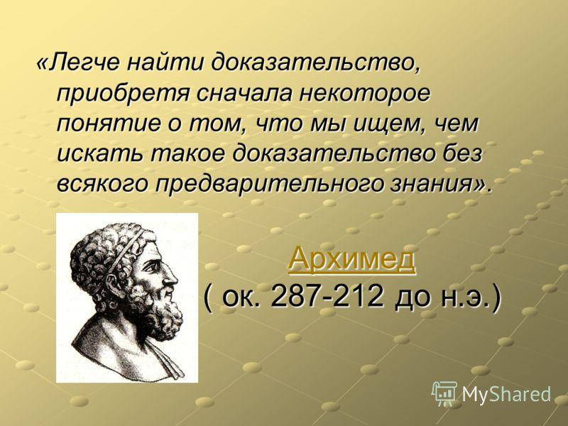Архимед Архимед ( ок. 287-212 до н.э.) Архимед «Легче найти доказательство, приобретя сначала некоторое понятие о том, что мы ищем, чем искать такое доказательство без всякого предварительного знания».