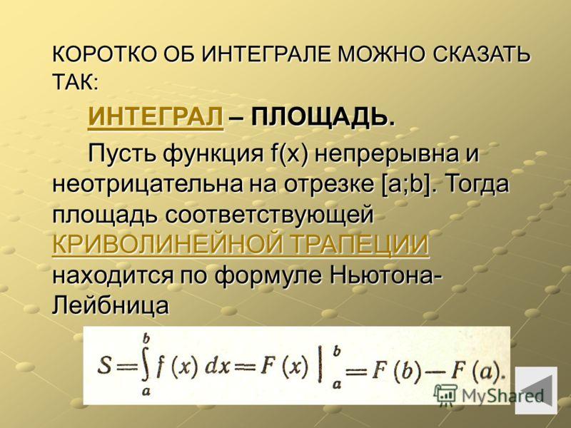 КОРОТКО ОБ ИНТЕГРАЛЕ МОЖНО СКАЗАТЬ ТАК: ИНТЕГРАЛИНТЕГРАЛ – ПЛОЩАДЬ. ИНТЕГРАЛ Пусть функция f(x) непрерывна и неотрицательна на отрезке [а;b]. Тогда площадь соответствующей КРИВОЛИНЕЙНОЙ ТРАПЕЦИИ находится по формуле Ньютона- Лейбница КРИВОЛИНЕЙНОЙ ТР