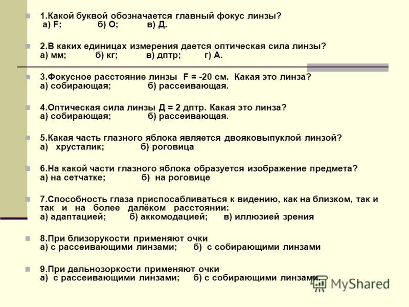1.Какой буквой обозначается главный фокус линзы? а) F; б) О; в) Д. 2.В каких единицах измерения дается оптическая сила линзы? а) мм; б) кг; в) дптр; г) А. 3.Фокусное расстояние линзы F = -20 см. Какая это линза? а) собирающая; б) рассеивающая. 4.Опти