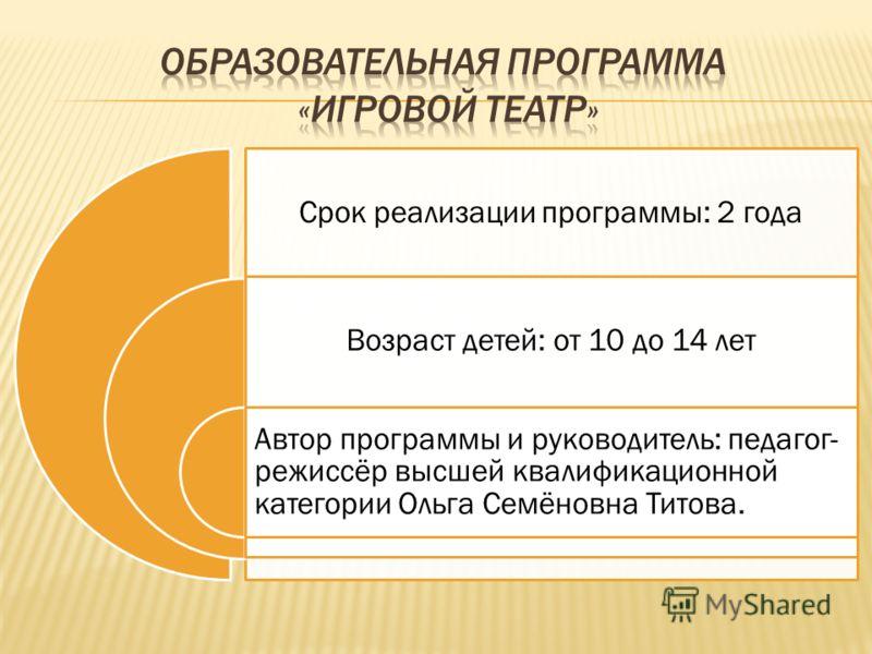 Срок реализации программы: 2 года Возраст детей: от 10 до 14 лет Автор программы и руководитель: педагог- режиссёр высшей квалификационной категории Ольга Семёновна Титова.