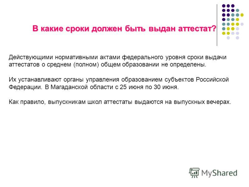 В какие сроки должен быть выдан аттестат? Действующими нормативными актами федерального уровня сроки выдачи аттестатов о среднем (полном) общем образовании не определены. Их устанавливают органы управления образованием субъектов Российской Федерации.