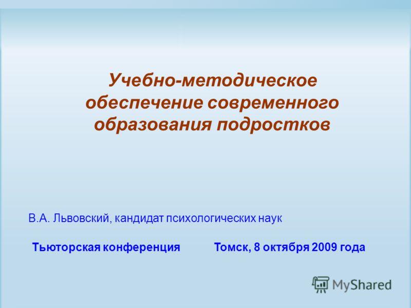 Учебно-методическое обеспечение современного образования подростков Тьюторская конференция Томск, 8 октября 2009 года В.А. Львовский, кандидат психологических наук