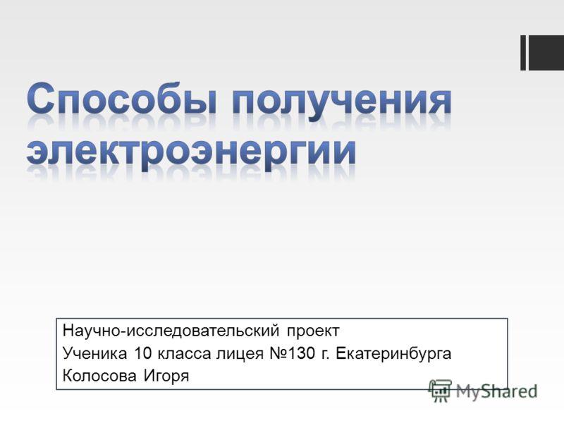 Научно-исследовательский проект Ученика 10 класса лицея 130 г. Екатеринбурга Колосова Игоря