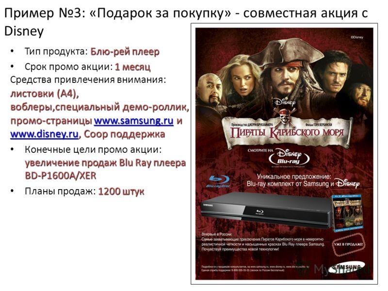 Пример 3: «Подарок за покупку» - совместная акция с Disney Блю-рей плеер Тип продукта: Блю-рей плеер 1 месяц Срок промо акции: 1 месяц листовки (А4), воблеры,специальный демо-роллик, промо-страницы www.samsung.ru и www.disney.ru, Coop поддержка Средс