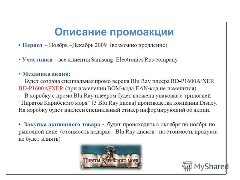 Описание промоакции Период – Ноябрь –Декабрь 2009 (возможно продление) Участники – все клиенты Samsung Electronics Rus company Механика акции : Будет создана специальная промо версия Blu Ray плеера BD-P1600A/XER BD-P1600APXER (при изменении BOM-кода